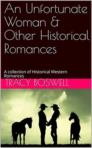 An Unfortunate Woman & Other Historical Romances: A collection of Historical Western Romances