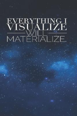 Everything I Visualize Will Materialize: Gratitude Journal Diary Notebook Law of Attraction Mantra Affirmation Quotes