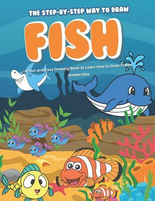 The Step-by-Step Way to Draw Fish: A Fun and Easy Drawing Book to Learn How to Draw Fishes
