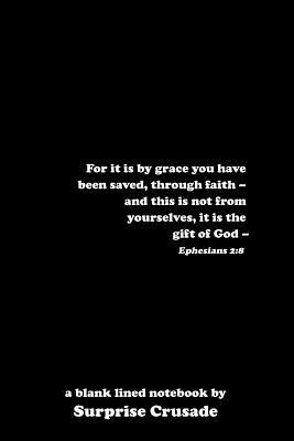 For it is by grace you have been saved, through faith - and this is not from yourselves, it is the gift of God - Ephesians 2: 8: a blank lined notebook by Surprise Crusade