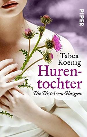 Hurentochter - Die Distel von Glasgow: Historischer Roman (The Flowers of Scotland 1)