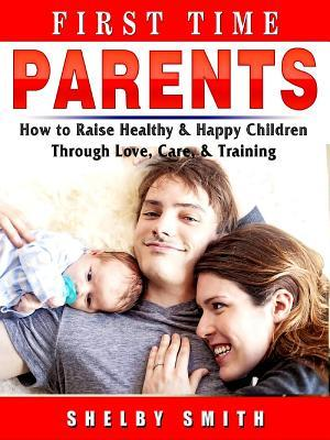 First Time Parents: How to Raise Healthy & Happy Children Through Love, Care, & Training