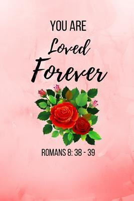 You Are Loved Forever: Romans Bible Verse Notebook/ Journal 120 Pages (6x 9)