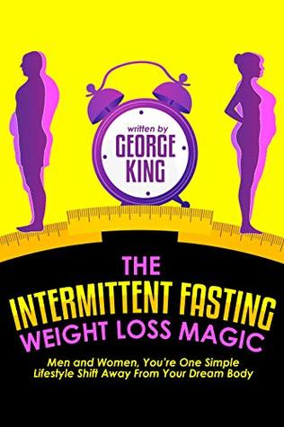 The Intermittent Fasting Weight Loss Magic: Men And Women, You're One Simple Lifestyle Shift Away From Your Dream Body