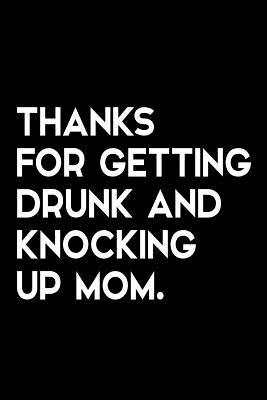 Thanks for Getting Drunk and Knocking Up Mom: Funny Quote Blank Lined Novelty Notebook for Father - Alternative Greeting Card - Sarcastic Gag Gift for Dad from Son or Daughter - Size 6x9