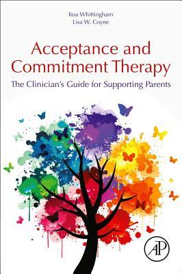 The Clinician's Guide to Supporting Parents with Acceptance and Commitment Therapy: Methods and Techniques for Improving Parent-Child Interactions