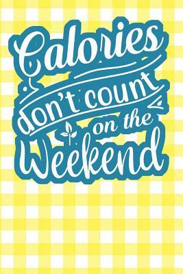 Calories Don't Count On the Weekend: 110-Page Recipe Cooking Journal Book With Pre-loaded Recipes Templates: Sections For Ingredients, Directions, Notes and More