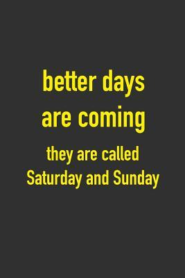 Better Days Are Coming They Are Called Saturday And Sunday 6 X 9