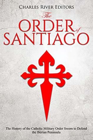 The Order of Santiago : The History of the Catholic Military Order Sworn to Defend the Iberian Peninsula