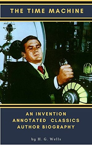 The Time Machine An Invention Annotated Illustrated Classics Author Biography by H. G. Wells