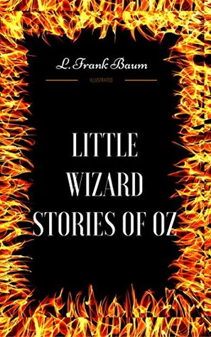 Little Wizard Stories of Oz: By L. Frank Baum - Illustrated