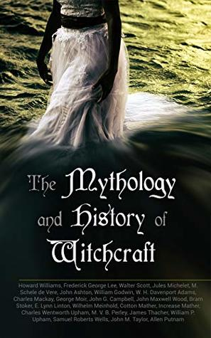 The Mythology and History of Witchcraft: 25 Books of Sorcery, Demonology & Supernatural: The Wonders of the Invisible World, Salem Witchcraft, Lives of the Necromancers, Modern Magic, Witch Stories…