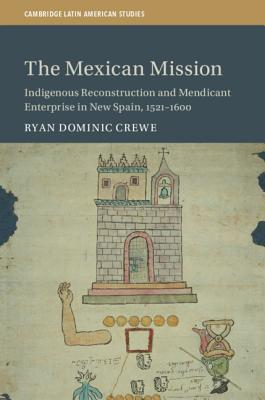The Mexican Mission: Indigenous Reconstruction and Mendicant Enterprise in New Spain, 1521-1600