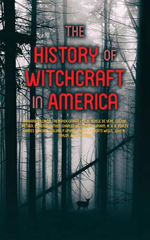 The History of Witchcraft in America: Complete Collection: The Wonders of the Invisible World, The Salem Witchcraft, The Planchette Mystery, Modern Spiritualism, ... New England, Witchcraft Delusion at Salem…