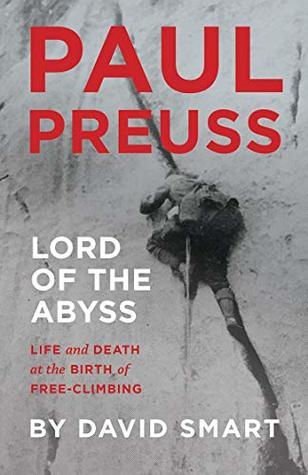 Paul Preuss: Lord of the Abyss: Life and Death at the Birth of Free-Climbing