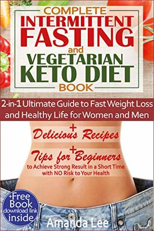 Complete Intermittent Fasting and Vegetarian Keto Diet Book: 2-in-1 Ultimate Guide to Fast Weight Loss and Healthy Life for Women and Men - Delicious Recipes - Tips to Achieve Strong Result