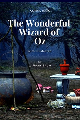 The Wonderful Wizard of Oz By L. Frank Baum (illustrated) - Classic Book: (illustrated) Original Version - The Wonderful Wizard of Oz By L. Frank Baum