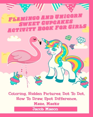 Flamingo And Unicorn Sweet Cupcakes Activity Book For Girls: Coloring, Hidden Pictures, Dot To Dot, How To Draw, Spot Difference, Maze, Masks