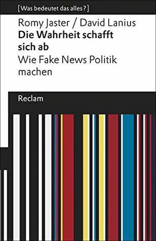 Die Wahrheit schafft sich ab. Wie Fake News Politik machen. [Was bedeutet das alles?]
