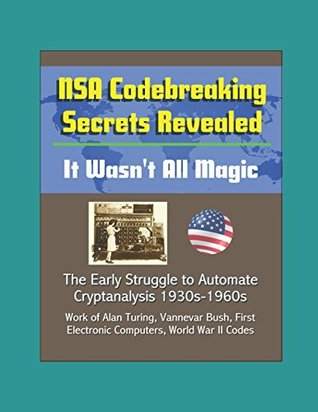 NSA Codebreaking Secrets Revealed: It Wasn't All Magic - The Early Struggle to Automate Cryptanalysis 1930s-1960s - Work of Alan Turing, Vannevar Bush, First Electronic Computers, World War II Codes