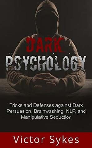 Dark Psychology: Tricks and Defenses Against Dark Persuasion, Brainwashing, NLP, and Manipulative Seduction