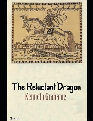 The Reluctant Dragon: A Fantastic Story of Fantsy (Annotated) Written By Kenneth Grahame.
