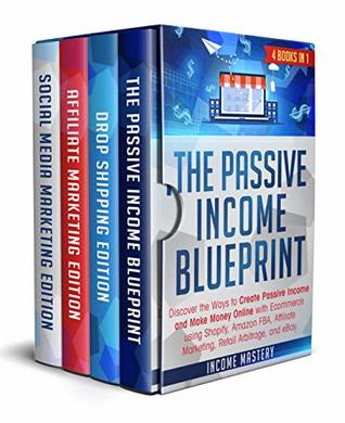 The Passive Income Blueprint: 4 Books in 1: Discover the Ways to Create Passive Income and Make Money Online with Ecommerce using Shopify, Amazon FBA, Affiliate Marketing, Retail Arbitrage, and eBay