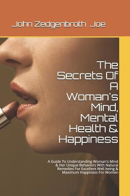 The Secrets of a Woman's Mind, Mental Health & Happiness: A Guide to Understanding Woman's Mind & Her Unique Behaviors with Natural Remedies for Excellent Well Being & Maximum Happiness for Women