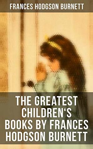 The Greatest Children's Books by Frances Hodgson Burnett: Adventure Classics, Biographical Books, Fairy Tales, Ghost Stories & Fables: A Little Princess, ... Closed Room, The Good Wolf, The Cozy Lion…