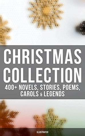 Christmas Collection: 400+ Novels, Stories, Poems, Carols & Legends (Illustrated): The Gift of the Magi, A Christmas Carol, Silent Night, The Three Kings, ... Little Women, The Tale of Peter Rabbit…