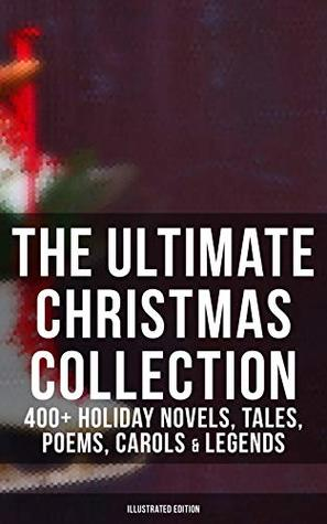 The Ultimate Christmas Collection: 400+ Holiday Novels, Tales, Poems, Carols & Legends (Illustrated Edition): A Christmas Carol, Silent Night, The Three ... Little Women, The Tale of Peter Rabbit…