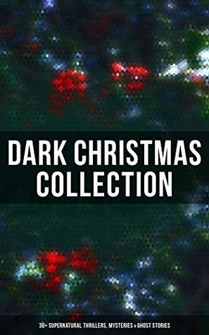 Dark Christmas Collection: 30+ Supernatural Thrillers, Mysteries & Ghost Stories: The Story of the Goblins, The Box with the Iron Clamps , Wolverden Tower ... Banquet, The Dead Sexton and much more