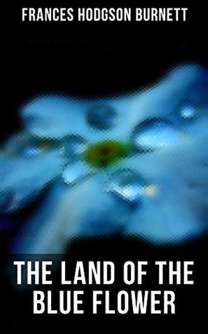 The Land of the Blue Flower: Children's Fantasy Collection: The Land of the Blue Flower, The Story of Prince Fairyfoot, The Proud Little Grain of Wheat & In the Closed Room