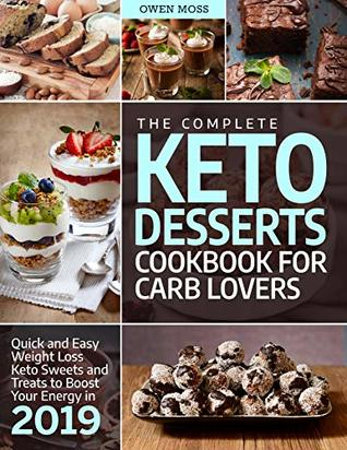 The Complete Keto Desserts Cookbook For Carb Lovers: Quick And Easy Weight Loss Keto Sweets And Treats To Boost Your Energy In 2019