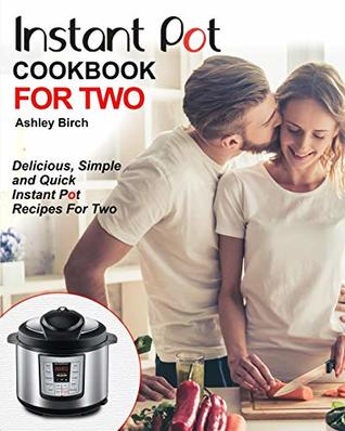Instant Pot for Two Cookbook: Delicious, Simple and Quick Instant Pot Recipes for Two