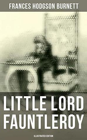 """Little Lord Fauntleroy (Illustrated Edition): Including """"How Fauntleroy Occurred"""""""