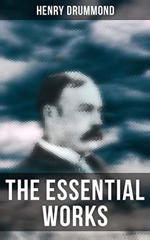 The Essential Works of Henry Drummond: Natural Law in the Spiritual World + Love, the Greatest Thing in the World + Eternal Life + Dealing With Doubt + The Three Elements of a Complete Life