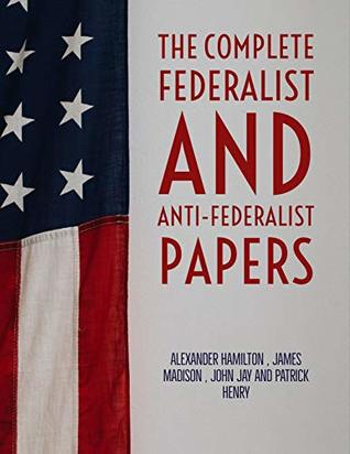 The Complete Federalist and Anti-Federalist Papers by Founding Fathers: The Complete collection of articles and essays written in favor and against the U S Constitution.