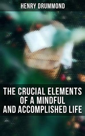 The Crucial Elements of a Mindful and Accomplished Life: The Three Elements of a Complete Life; Natural Law in the Spiritual World; Love, the Greatest Thing in the World; Eternal Life...
