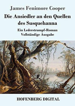 Die Ansiedler an den Quellen des Susquehanna: Ein Lederstrumpf-Roman Vollständige Ausgabe