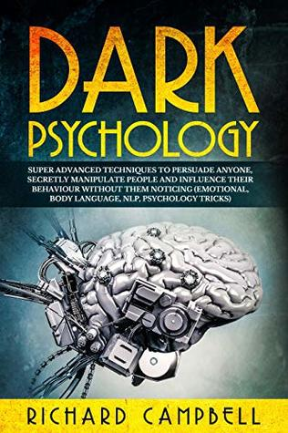 Dark Psychology: Super ADVANCED Techniques to PERSUADE ANYONE, Secretly MANIPULATE People and INFLUENCE Their Behaviour Without Them Noticing
