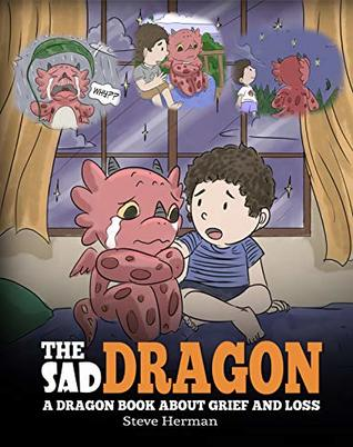 The Sad Dragon: A Dragon Book About Grief and Loss. A Cute Children Story To Help Kids Understand The Loss Of A Loved One, and How To Get Through Difficult Time. (My Dragon Books 28)