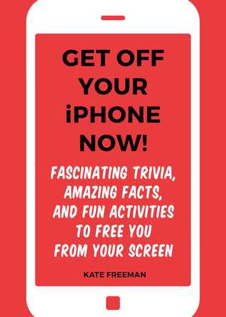 Get Off Your iPhone Now!: Fascinating Trivia, Amazing Facts, and Fun Activities to Free You From Your Screen