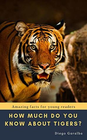 HOW MUCH DO YOU KNOW ABOUT TIGERS?: Amazing facts for young readers. With great pictures. (HOW MUCH DO YOU KNOW ABOUT...? Book 1)
