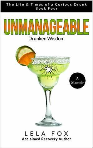 Unmanageable: A Memoir: Drunken Wisdom (The Life & Times of a Curious Drunk Book 4)