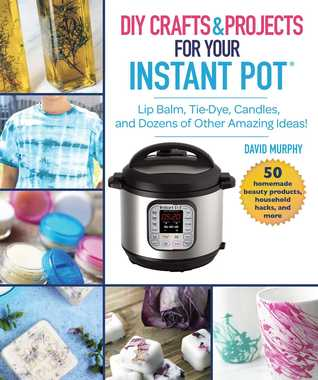 Instant Pot Hacks: Lip Balm, Tie Dye, Candles, and Dozens of Other Amazing Pressure Cooker Ideas