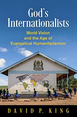 God's Internationalists: World Vision and the Age of Evangelical Humanitarianism (Haney Foundation Series)