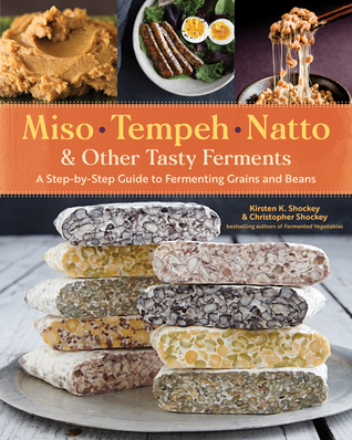 Miso, Tempeh, Natto Other Tasty Ferments: A Step-by-Step Guide to Fermenting Grains and Beans
