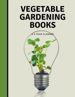 Vegetable Gardening Books A 5 Year Planner: 120 Months Gardening