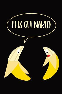 Let's Get Naked Banana Notebook: A funny sexy quote banana themed journal designed to easily organise notes with subject and date placeholders on every page. An ideal gift for a girlfriend or boyfriend or partner!